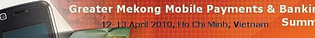 Greater Mekong Mobile Payments and Banking Summit – Ho Chi Minh, April 12-13, 2010