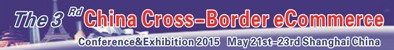 3rd China Cross-Border eCommerce Conference and Exhibition – Shanghai, 21 May, 2015 2015